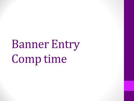 Banner Entry Comp time. What is Changing? Compensatory time will be submitted through Banner, no more paper copies sent to HR each month. Comp time earned.
