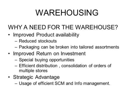 WAREHOUSING WHY A NEED FOR THE WAREHOUSE? Improved Product availability –Reduced stockouts –Packaging can be broken into tailored assortments Improved.