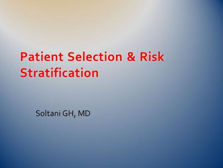 Patient Selection & Risk Stratification Soltani GH, MD.