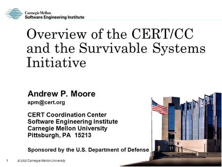 1  Carnegie Mellon University Overview of the CERT/CC and the Survivable Systems Initiative Andrew P. Moore CERT Coordination Center.