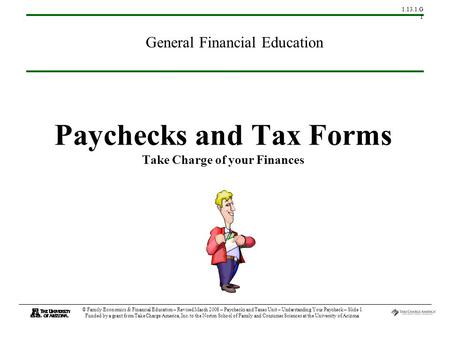 1.13.1.G 1 © Family Economics & Financial Education – Revised March 2008 – Paychecks and Taxes Unit – Understanding Your Paycheck – Slide 1 Funded by a.