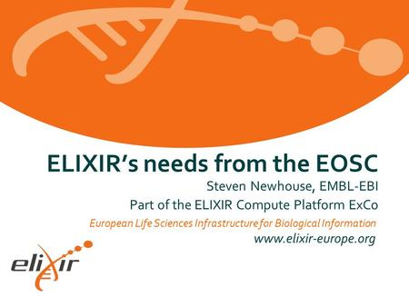 European Life Sciences Infrastructure for Biological Information www.elixir-europe.org ELIXIR's needs from the EOSC Steven Newhouse, EMBL-EBI Part of the.