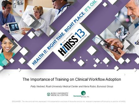 The Importance of Training on Clinical Workflow Adoption Patty Nedved, Rush University Medical Center and Maria Rubio, Burwood Group DISCLAIMER: The views.