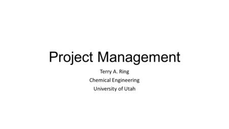 Project Management Terry A. Ring Chemical Engineering University of Utah.