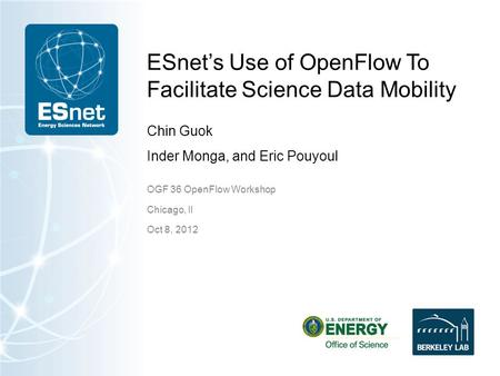 ESnet's Use of OpenFlow To Facilitate Science Data Mobility Chin Guok Inder Monga, and Eric Pouyoul OGF 36 OpenFlow Workshop Chicago, Il Oct 8, 2012.
