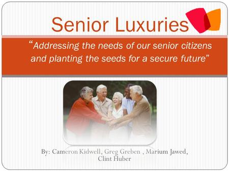 "By: Cameron Kidwell, Greg Greben, Marium Jawed, Clint Huber Senior Luxuries "" Addressing the needs of our senior citizens and planting the seeds for a."