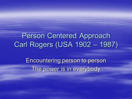 Person Centered Approach Carl Rogers (USA 1902 – 1987) Encountering person to person The power is in everybody.