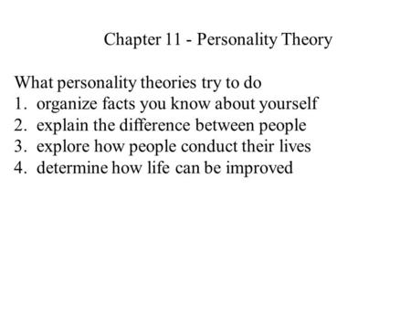 Chapter 11 - Personality Theory What personality theories try to do 1. organize facts you know about yourself 2. explain the difference between people.