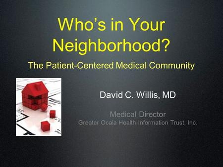 Who's in Your Neighborhood? The Patient-Centered Medical Community David C. Willis, MD Medical Director Greater Ocala Health Information Trust, Inc.