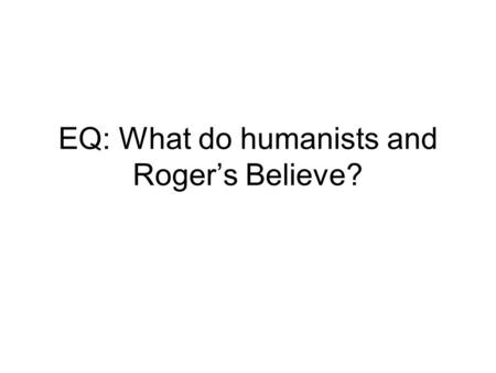 EQ: What do humanists and Roger's Believe?. Bell Ringer Do you believe that people can change their personalities? Can people become better throughout.