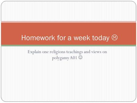 Explain one religions teachings and views on polygamy A01 Homework for a week today 