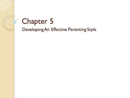 Chapter 5 Developing An Effective Parenting Style.