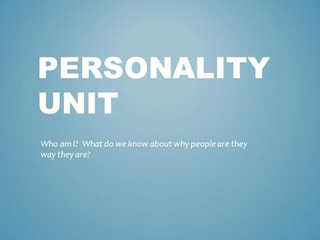 PERSONALITY UNIT Who am I? What do we know about why people are they way they are?