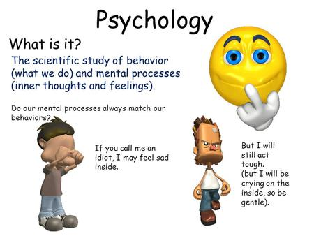 Psychology What is it? The scientific study of behavior (what we do) and mental processes (inner thoughts and feelings). Do our mental processes always.