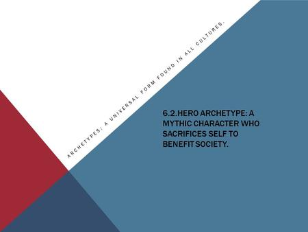 6.2.HERO ARCHETYPE: A MYTHIC CHARACTER WHO SACRIFICES SELF TO BENEFIT SOCIETY. ARCHETYPES: A UNIVERSAL FORM FOUND IN ALL CULTURES.