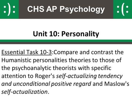 CHS AP Psychology Unit 10: Personality Essential Task 10-3:Compare and contrast the Humanistic personalities theories to those of the psychoanalytic theorists.