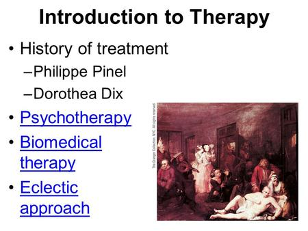 Introduction to Therapy History of treatment –Philippe Pinel –Dorothea Dix Psychotherapy Biomedical therapyBiomedical therapy Eclectic approachEclectic.