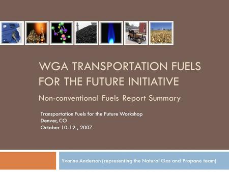 WGA TRANSPORTATION FUELS FOR THE FUTURE INITIATIVE Non-conventional Fuels Report Summary Yvonne Anderson (representing the Natural Gas and Propane team)