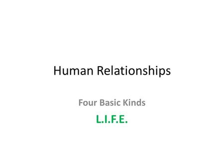 Human Relationships Four Basic Kinds L.I.F.E.. LOVE commitment, unconditional acceptance, deep respect and trust. A relationship characterized by commitment,