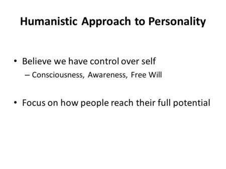 Humanistic Approach to Personality Believe we have control over self – Consciousness, Awareness, Free Will Focus on how people reach their full potential.