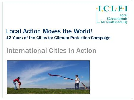 Local Action Moves the World! 12 Years of the Cities for Climate Protection Campaign International Cities in Action.