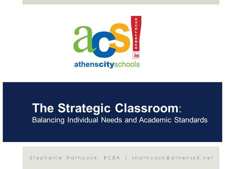 The Strategic Classroom : Balancing Individual Needs and Academic Standards Stephanie Hathcock, BCBA |