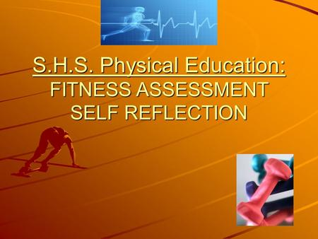 S.H.S. Physical Education: FITNESS ASSESSMENT SELF REFLECTION.