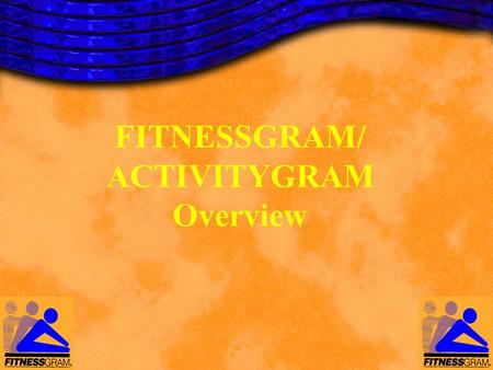 FITNESSGRAM/ ACTIVITYGRAM Overview. FITNESSGRAM/ACTIVITYGRAM A comprehensive, educational and promotional tool for fitness and activity assessment for.