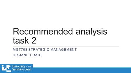 Recommended analysis task 2 MGT703 STRATEGIC MANAGEMENT DR JANE CRAIG.