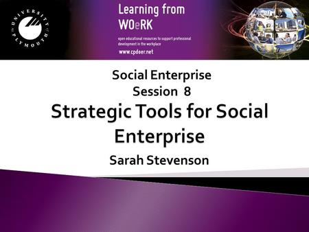 Sarah Stevenson Social Enterprise Session 8. Module Aims to support the learner in identifying strategic tools that can be useful when planning the development.