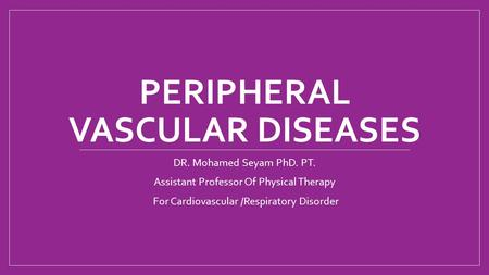 PERIPHERAL VASCULAR DISEASES DR. Mohamed Seyam PhD. PT. Assistant Professor Of Physical Therapy For Cardiovascular /Respiratory Disorder.