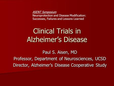 Clinical Trials in Alzheimer's Disease Paul S. Aisen, MD Professor, Department of Neurosciences, UCSD Director, Alzheimer's Disease Cooperative Study ASENT.