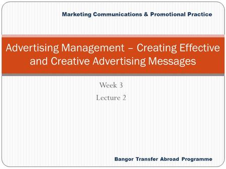Bangor Transfer Abroad Programme Marketing Communications & Promotional Practice Week 3 Lecture 2 Advertising Management – Creating Effective and Creative.