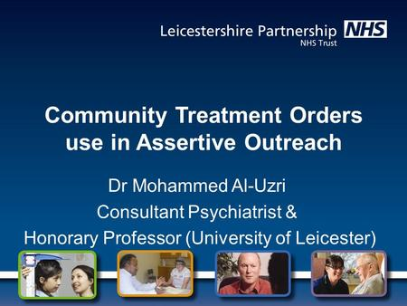 Community Treatment Orders use in Assertive Outreach Dr Mohammed Al-Uzri Consultant Psychiatrist & Honorary Professor (University of Leicester)