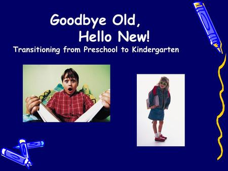 Goodbye Old, Hello New! Transitioning from Preschool to Kindergarten.