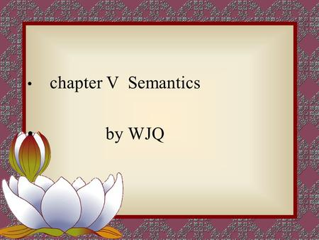 Chapter V Semantics by WJQ. semantics The study of the linguistic meaning of words, phrase and sentences is called semantics.