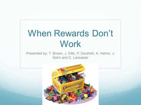 When Rewards Don't Work Presented by: T. Brown, J. Dills, P. Douthett, K. Helms, J. Kohn and C. Lancaster.