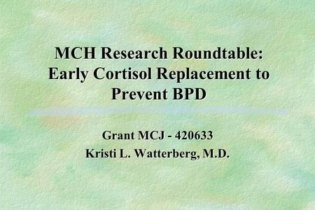 MCH Research Roundtable: Early Cortisol Replacement to Prevent BPD Grant MCJ - 420633 Kristi L. Watterberg, M.D.