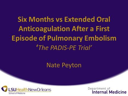 Six Months vs Extended Oral Anticoagulation After a First Episode of Pulmonary Embolism ' The PADIS-PE Trial' Nate Peyton.