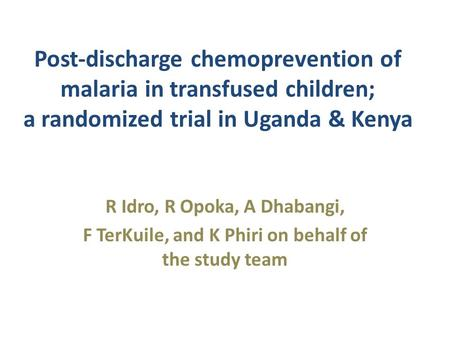 Post-discharge chemoprevention of malaria in transfused children; a randomized trial in Uganda & Kenya R Idro, R Opoka, A Dhabangi, F TerKuile, and K Phiri.