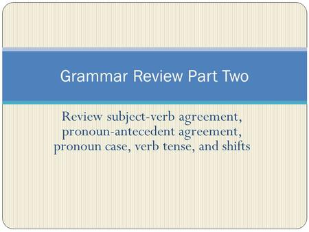Review subject-verb agreement, pronoun-antecedent agreement, pronoun case, verb tense, and shifts Grammar Review Part Two.