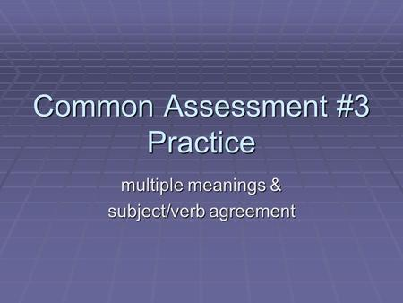 Common Assessment #3 Practice multiple meanings & subject/verb agreement.