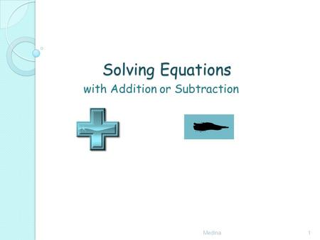 Solving Equations with Addition or Subtraction Medina1.
