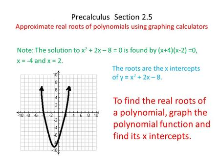 Precalculus Section 2.5 Approximate real roots of polynomials using graphing calculators Note: The solution to x 2 + 2x – 8 = 0 is found by (x+4)(x-2)