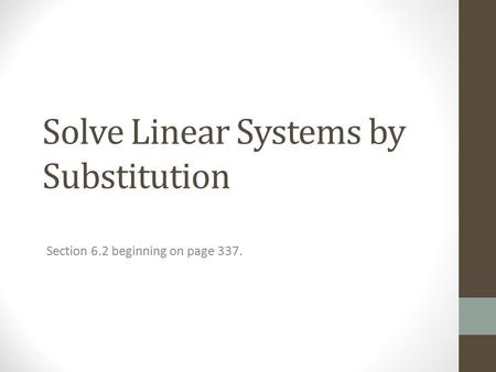 Solve Linear Systems by Substitution Section 6.2 beginning on page 337.