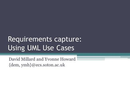 Requirements capture: Using UML Use Cases David Millard and Yvonne Howard {dem,