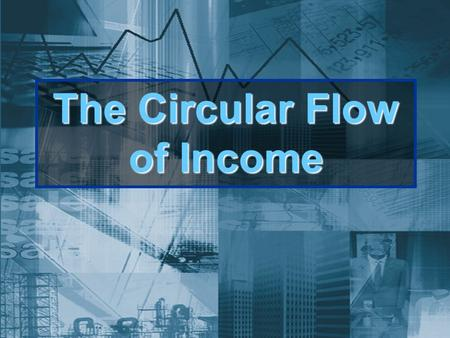 The Circular Flow of Income. The circular flow of income Here is what you should already know: the circular flow of ALL markets is characterized by the.