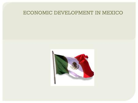ECONOMIC DEVELOPMENT IN MEXICO. HISTORICAL TRENDS  history of dependence on the west, particularly the U.S.  sensitivity towards colonialism  governments.