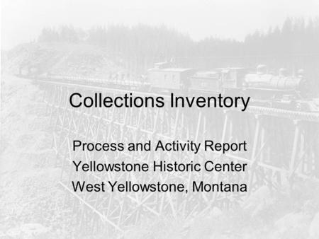 Collections Inventory Process and Activity Report Yellowstone Historic Center West Yellowstone, Montana.