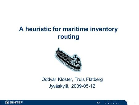 ICT 1 A heuristic for maritime inventory routing Oddvar Kloster, Truls Flatberg Jyväskylä, 2009-05-12.